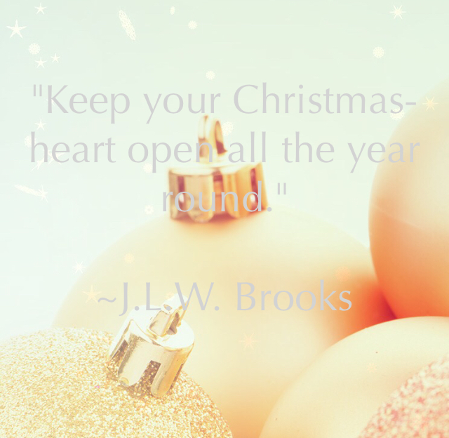 """Keep your Christmas-heart open all the year round."" ~J.L.W. Brooks"