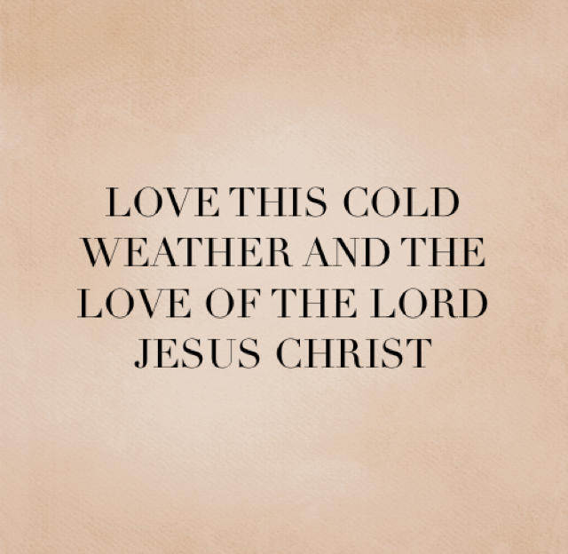 LOVE THIS COLD WEATHER AND THE LOVE OF THE LORD JESUS CHRIST