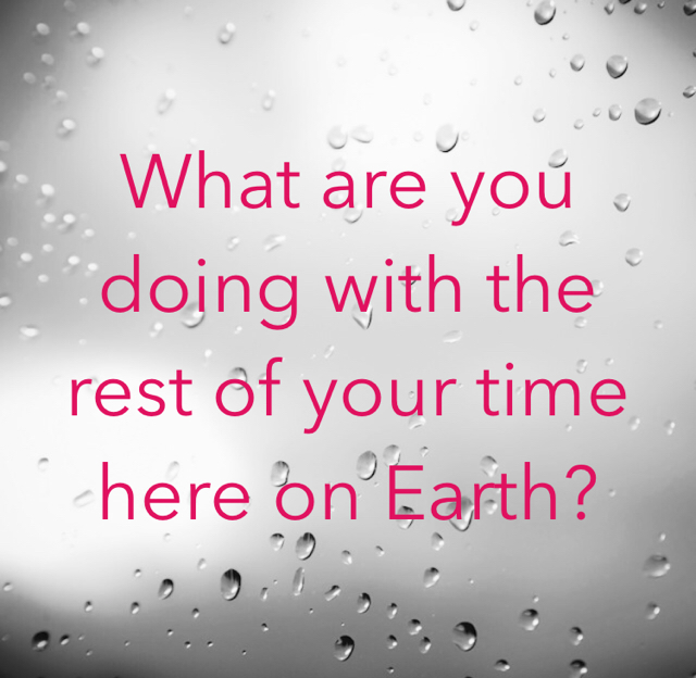 What are you doing with the rest of your time here on Earth?