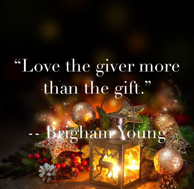 """""""Love the giver more than the gift.""""   -- Brigham Young"""
