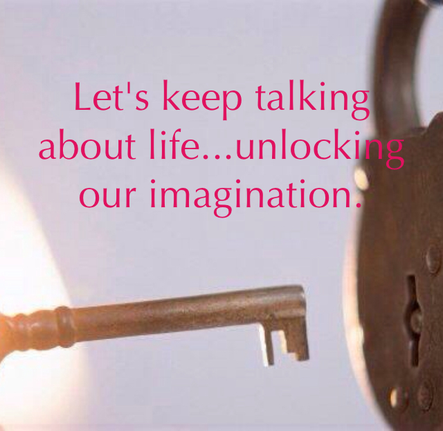 Let's keep talking about life...unlocking our imagination.