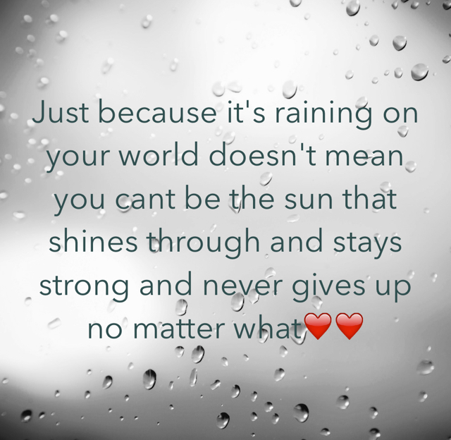 Just because it's raining on your world doesn't mean you cant be the sun that shines through and stays strong and never gives up no matter what❤️❤️