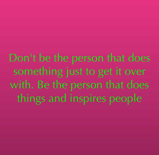 Don't be the person that does something just to get it over with. Be the person that does things and inspires people