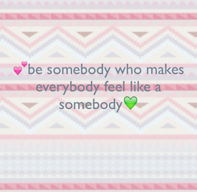 💕be somebody who makes everybody feel like a somebody💚