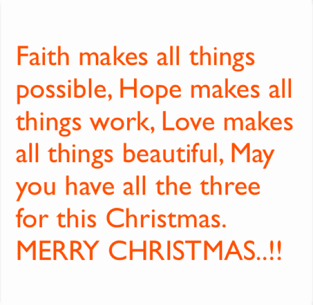Faith makes all things possible, Hope makes all things work, Love makes all things beautiful, May you have all the three for this Christmas. MERRY CHRISTMAS..!!