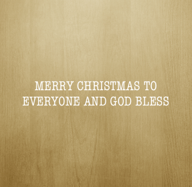 MERRY CHRISTMAS TO EVERYONE AND GOD BLESS