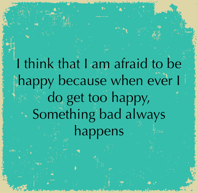 I think that I am afraid to be happy because when ever I do get too happy, Something bad always happens