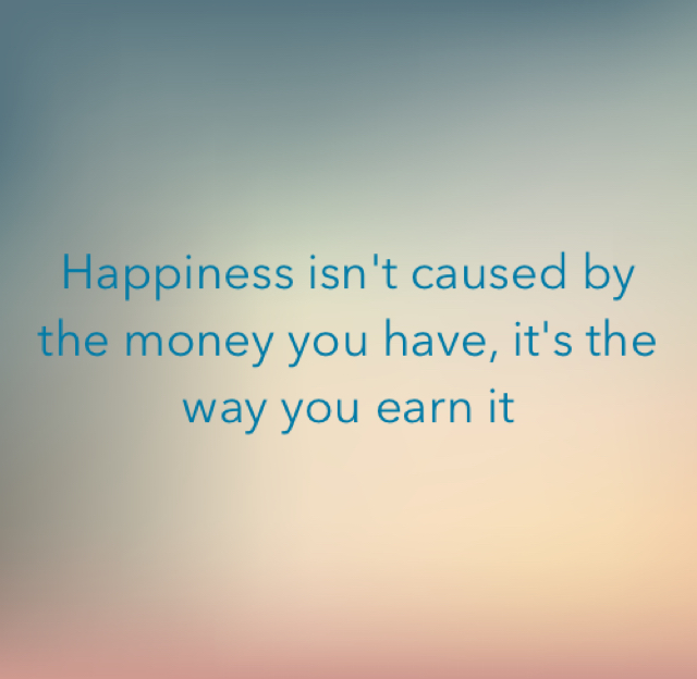 Happiness isn't caused by the money you have, it's the way you earn it