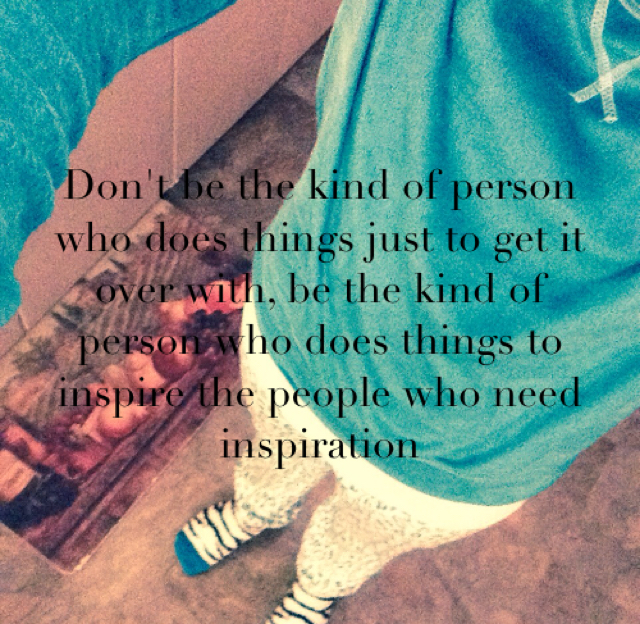 Don't be the kind of person who does things just to get it over with, be the kind of person who does things to inspire the people who need inspiration
