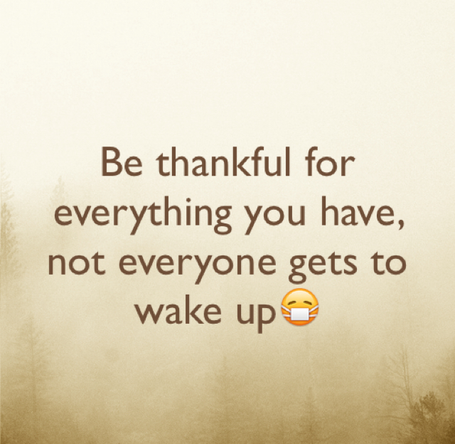 Be thankful for everything you have, not everyone gets to wake up😷