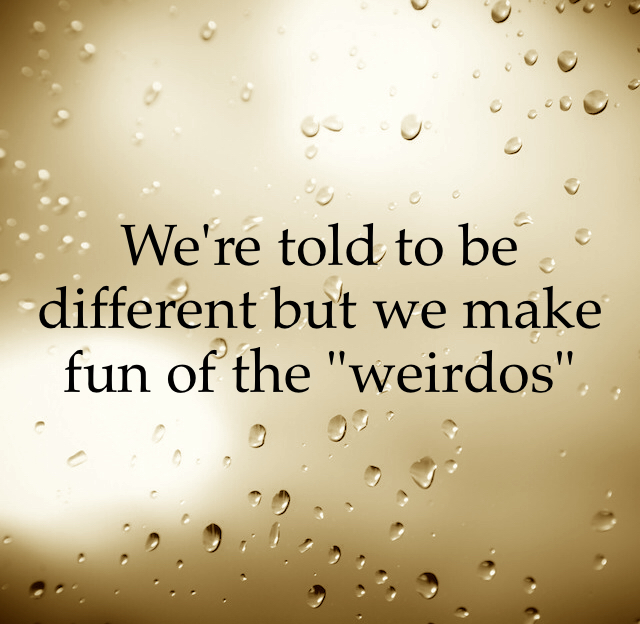 "We're told to be different but we make fun of the ""weirdos"""