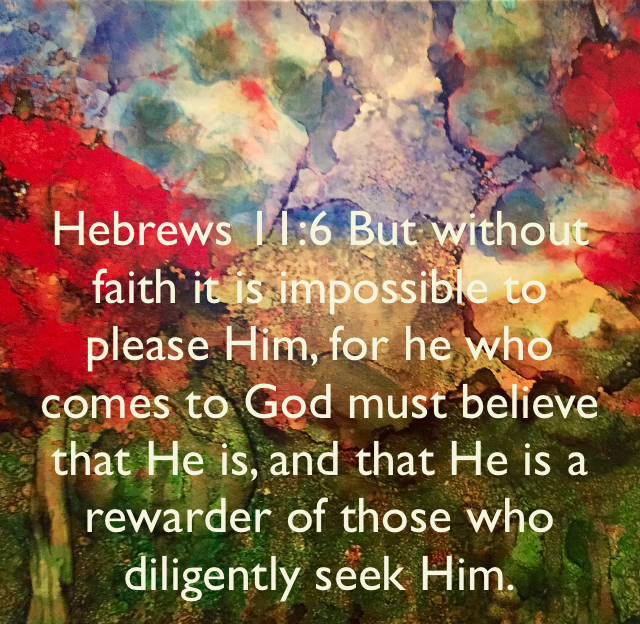 Hebrews 11:6 But without faith it is impossible to please Him, for he who comes to God must believe that He is, and that He is a rewarder of those who diligently seek Him.