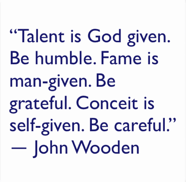 """""""Talent is God given. Be humble. Fame is man-given. Be grateful. Conceit is self-given. Be careful.""""  ― John Wooden"""
