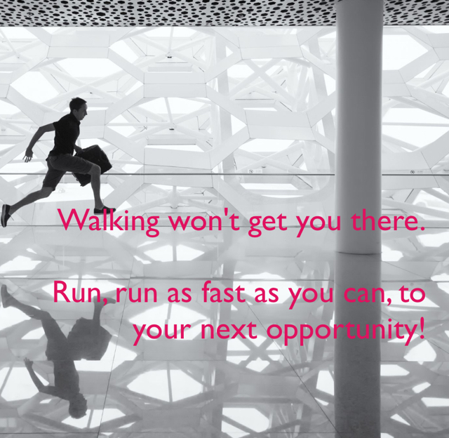 Walking won't get you there. Run, run as fast as you can, to your next opportunity!