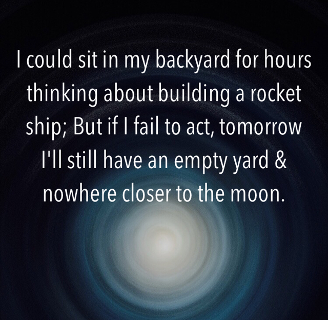 I could sit in my backyard for hours thinking about building a rocket ship; But if I fail to act, tomorrow I'll still have an empty yard & nowhere closer to the moon.