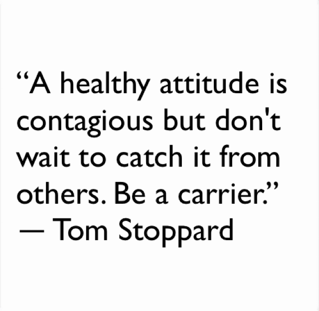 """A healthy attitude is contagious but don't wait to catch it from others. Be a carrier."" ― Tom Stoppard"