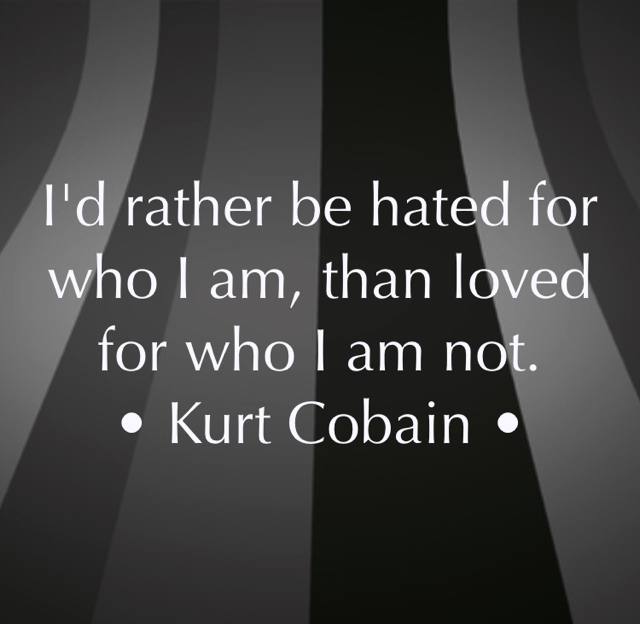 I'd rather be hated for who I am, than loved for who I am not. • Kurt Cobain •
