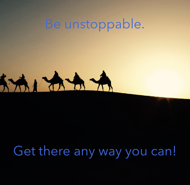 Be unstoppable. Get there any way you can!