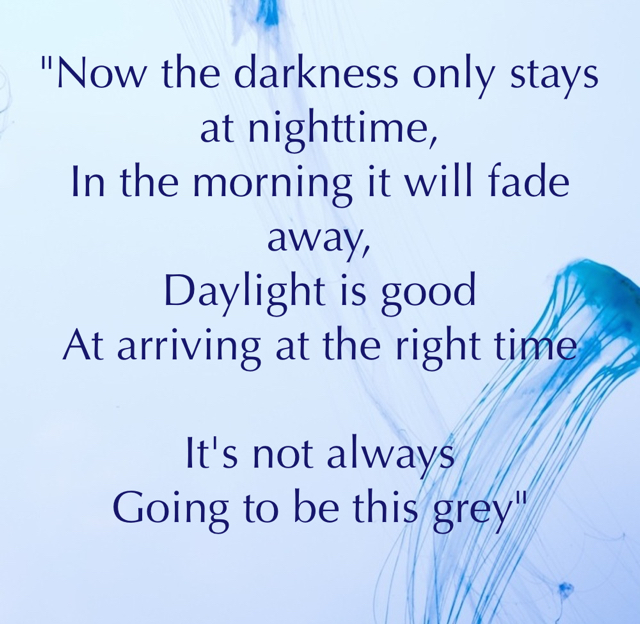 """""""Now the darkness only stays at nighttime, In the morning it will fade away, Daylight is good  At arriving at the right time It's not always  Going to be this grey"""""""