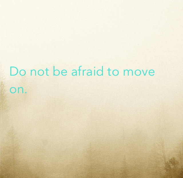 Do not be afraid to move on.