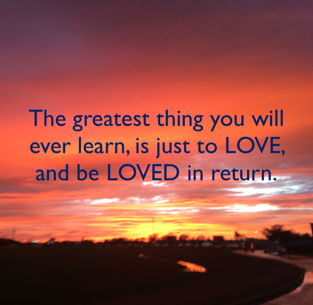 The greatest thing you will ever learn, is just to LOVE, and be LOVED in return.