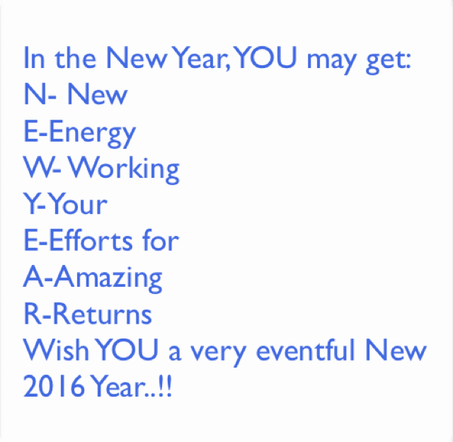 In the New Year, YOU may get: N- New E-Energy  W- Working  Y-Your  E-Efforts for A-Amazing R-Returns Wish YOU a very eventful New 2016 Year..!!
