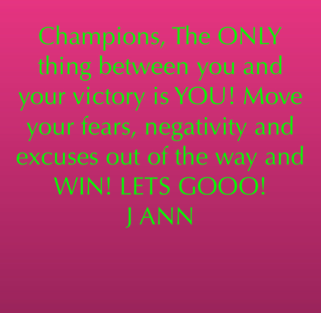 Champions, The ONLY thing between you and your victory is YOU! Move your fears, negativity and excuses out of the way and WIN! LETS GOOO! J ANN
