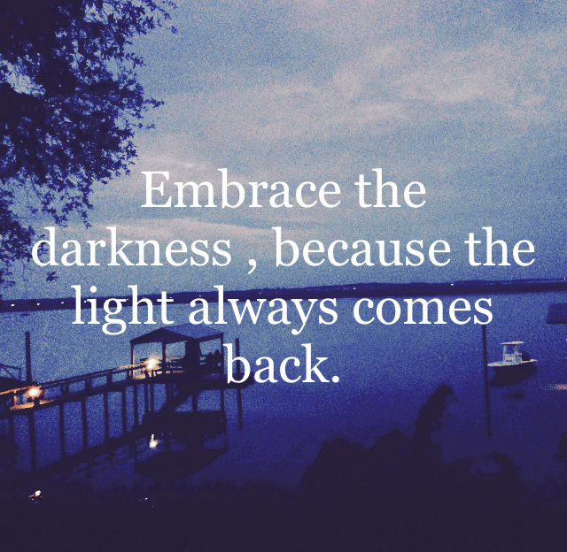 Embrace the darkness , because the light always comes back.