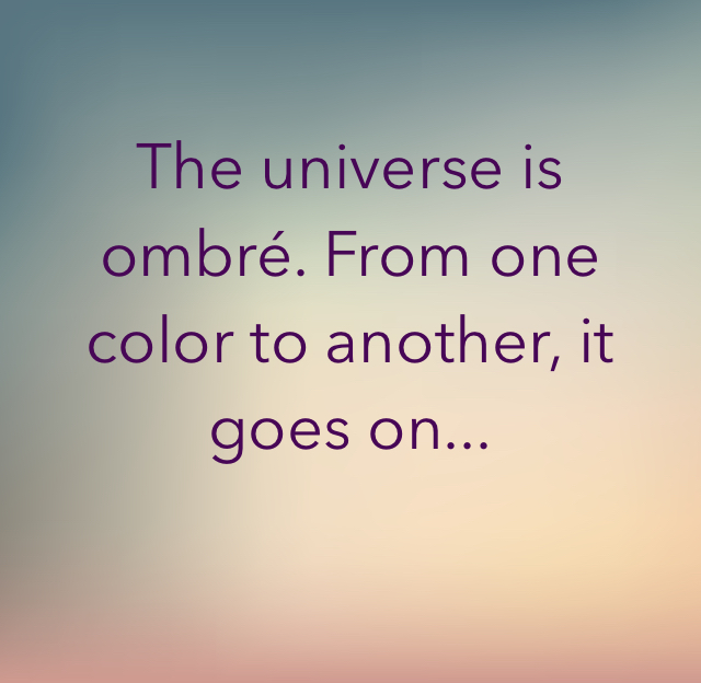 The universe is ombré. From one color to another, it goes on...