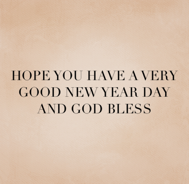 HOPE YOU HAVE A VERY GOOD NEW YEAR DAY AND GOD BLESS