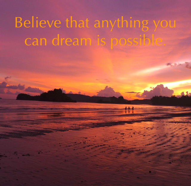 Believe that anything you can dream is possible.