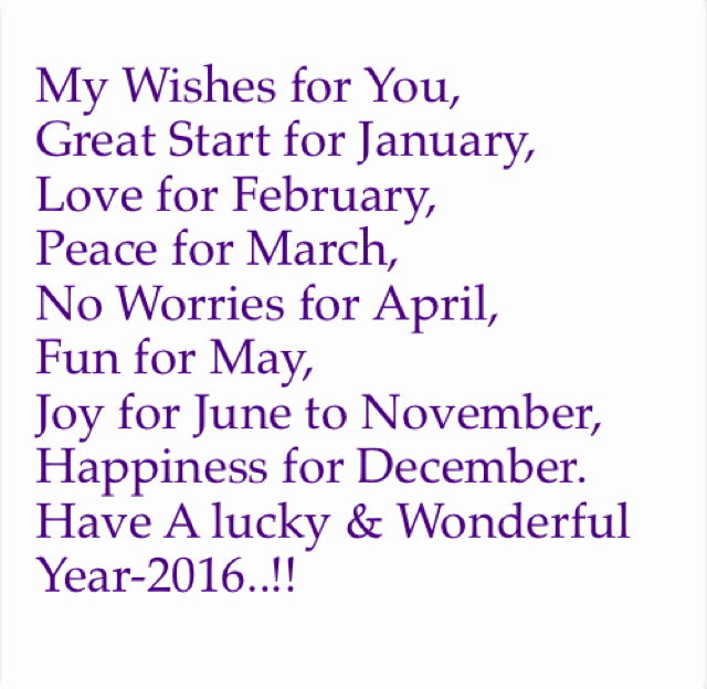 My Wishes for You, Great Start for January, Love for February, Peace for March, No Worries for April, Fun for May, Joy for June to November, Happiness for December.  Have A lucky & Wonderful Year-2016..!!