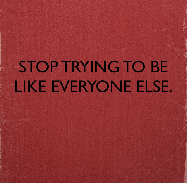 STOP TRYING TO BE LIKE EVERYONE ELSE.