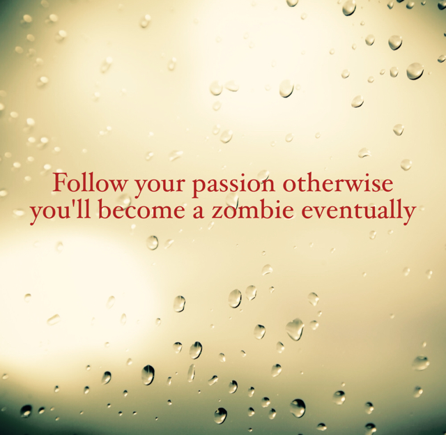 Follow your passion otherwise you'll become a zombie eventually