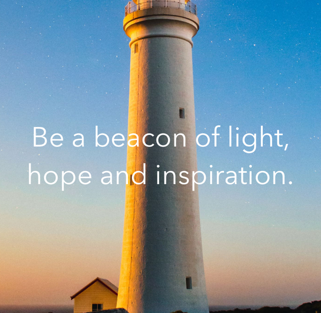 Be a beacon of light, hope and inspiration.