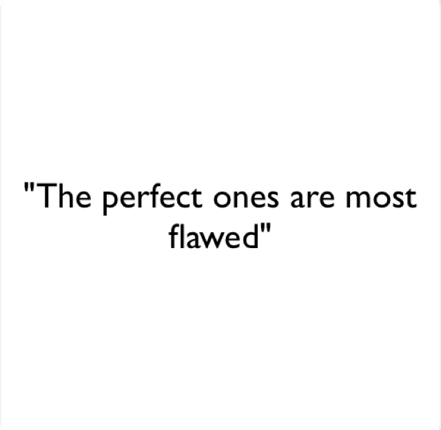 """The perfect ones are most flawed"""