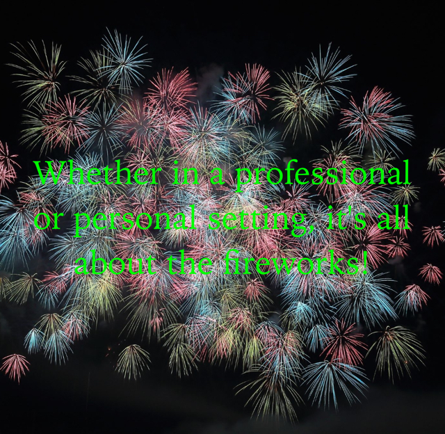 Whether in a professional or personal setting, it's all about the fireworks!