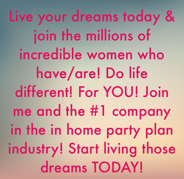 Live your dreams today & join the millions of incredible women who have/are! Do life different! For YOU! Join me and the #1 company in the in home party plan industry! Start living those dreams TODAY!