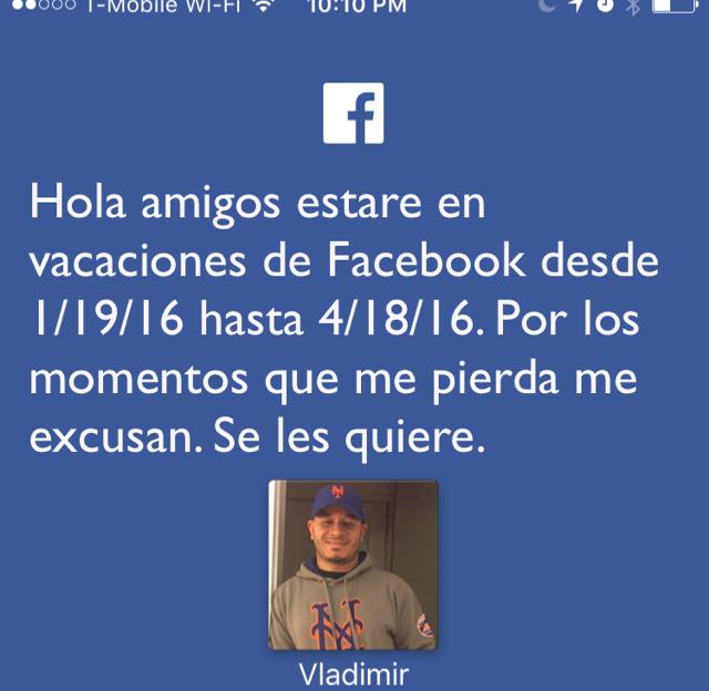 Hola amigos estare en vacaciones de Facebook desde 1/19/16 hasta 4/18/16. Por los momentos que me pierda me excusan. Se les quiere.