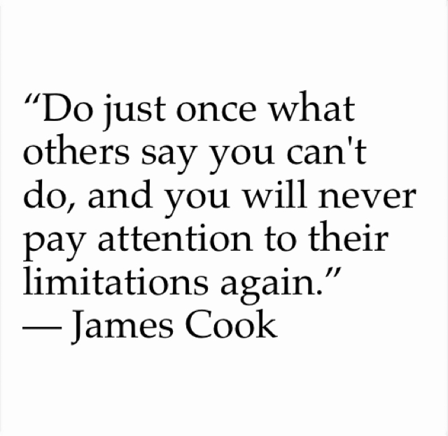"""Do just once what others say you can't do, and you will never pay attention to their limitations again.""  ― James Cook"