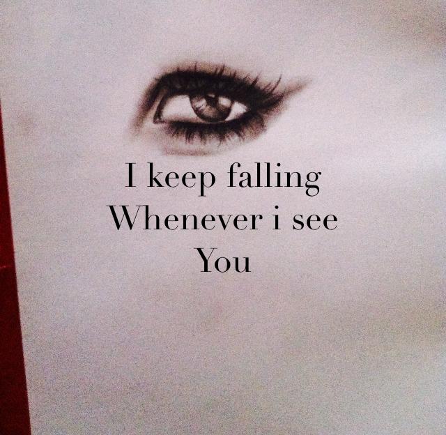 I keep falling  Whenever i see  You