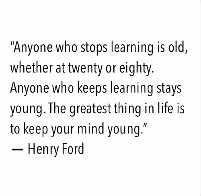 """Anyone who stops learning is old, whether at twenty or eighty. Anyone who keeps learning stays young. The greatest thing in life is to keep your mind young.""  ― Henry Ford"