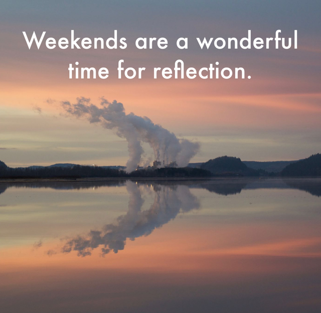 Weekends are a wonderful time for reflection.