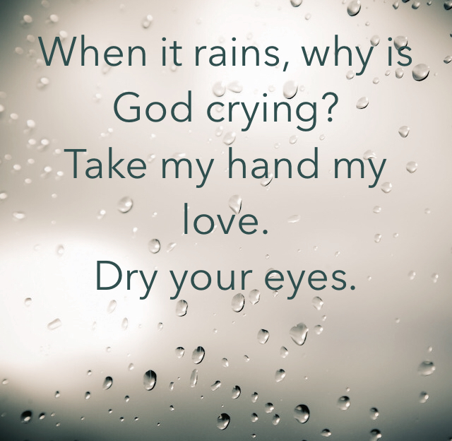 When it rains, why is God crying? Take my hand my love. Dry your eyes.