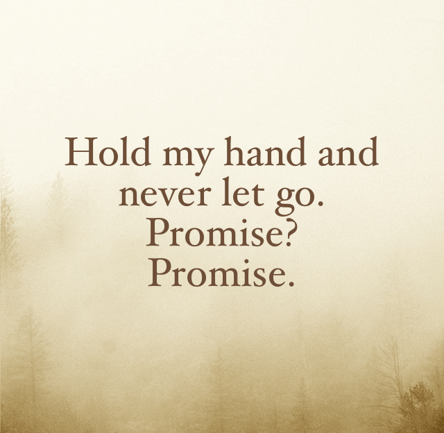 Hold my hand and never let go. Promise? Promise.