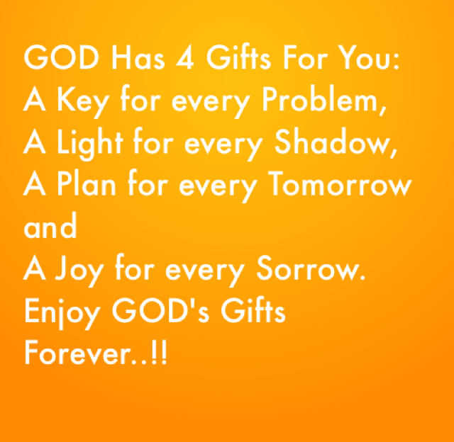GOD Has 4 Gifts For You: A Key for every Problem,  A Light for every Shadow,  A Plan for every Tomorrow and  A Joy for every Sorrow.  Enjoy GOD's Gifts Forever..!!