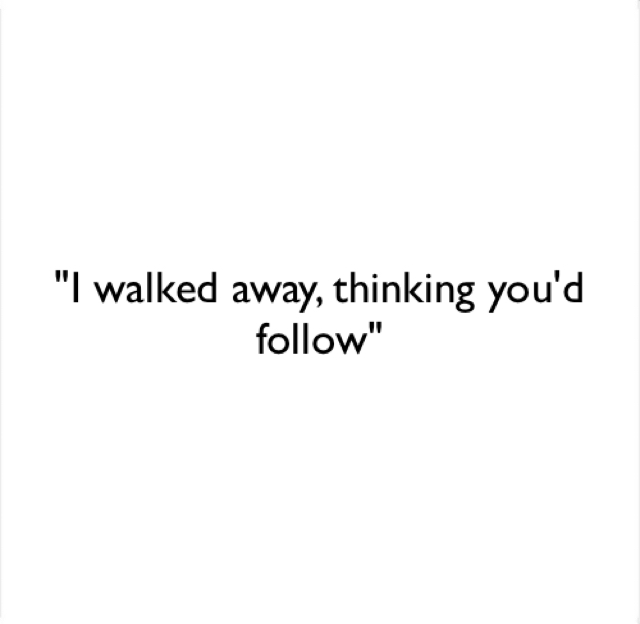 """I walked away, thinking you'd follow"""