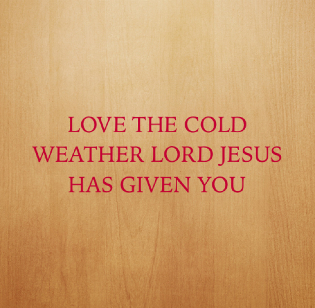 LOVE THE COLD WEATHER LORD JESUS HAS GIVEN YOU