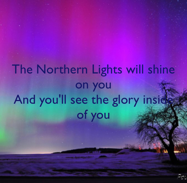The Northern Lights will shine on you And you'll see the glory inside of you
