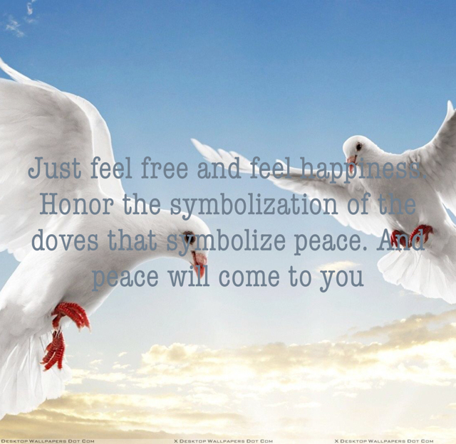 Just feel free and feel happiness. Honor the symbolization of the doves that symbolize peace. And peace will come to you